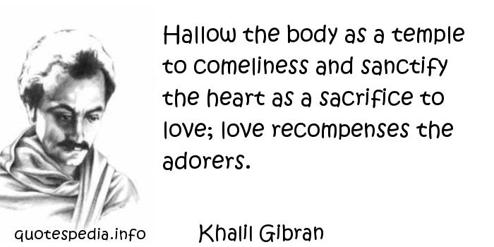 Khalil Gibran - Hallow the body as a temple to comeliness and sanctify the heart as a sacrifice to love; love recompenses the adorers.