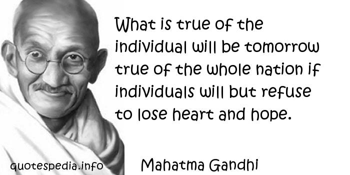 Mahatma Gandhi - What is true of the individual will be tomorrow true of the whole nation if individuals will but refuse to lose heart and hope.