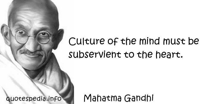 Mahatma Gandhi - Culture of the mind must be subservient to the heart.
