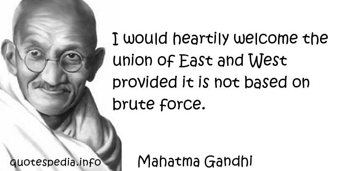 Mahatma Gandhi - I would heartily welcome the union of East and West provided it is not based on brute force.
