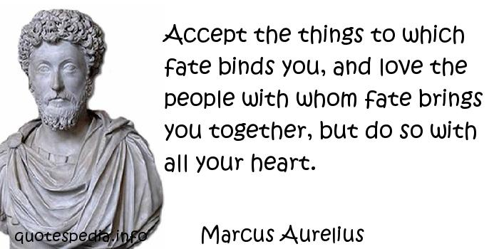 Marcus Aurelius - Accept the things to which fate binds you, and love the people with whom fate brings you together, but do so with all your heart.