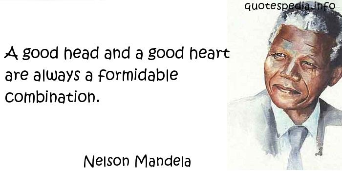 Nelson Mandela - A good head and a good heart are always a formidable combination.