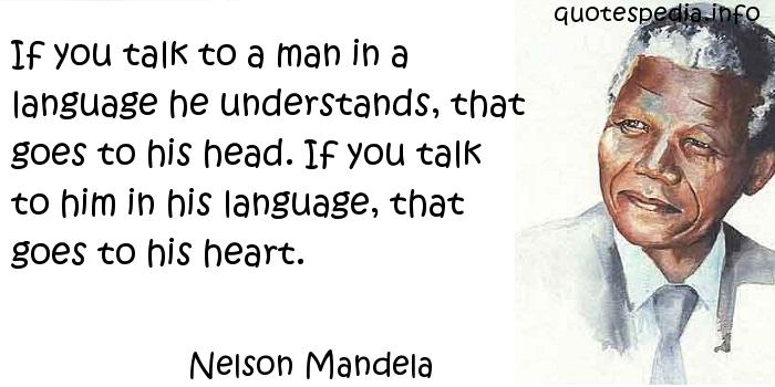 Nelson Mandela - If you talk to a man in a language he understands, that goes to his head. If you talk to him in his language, that goes to his heart.