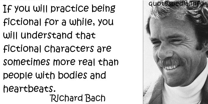 Richard Bach - If you will practice being fictional for a while, you will understand that fictional characters are sometimes more real than people with bodies and heartbeats.
