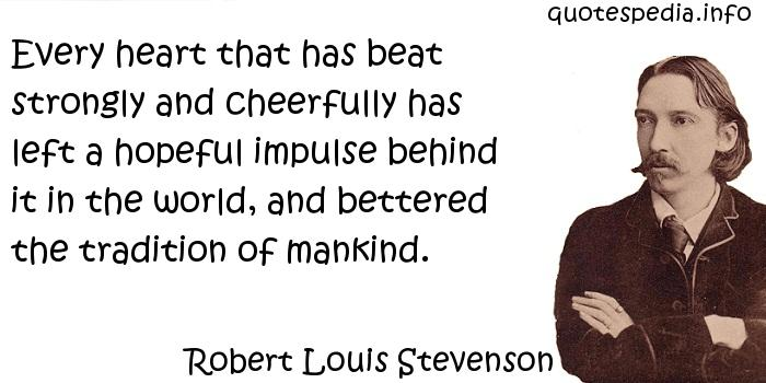 Robert Louis Stevenson - Every heart that has beat strongly and cheerfully has left a hopeful impulse behind it in the world, and bettered the tradition of mankind.
