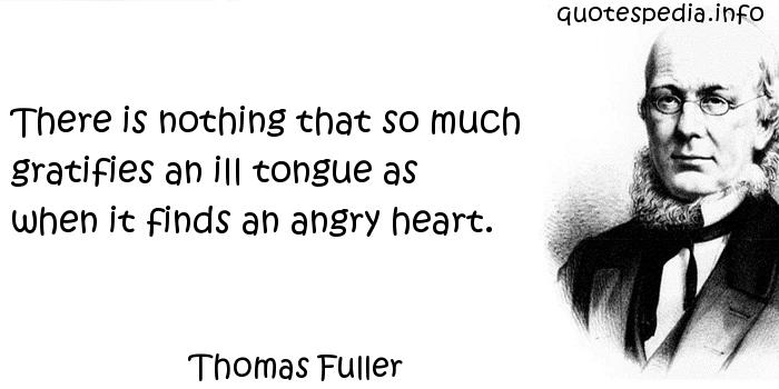 Thomas Fuller - There is nothing that so much gratifies an ill tongue as when it finds an angry heart.