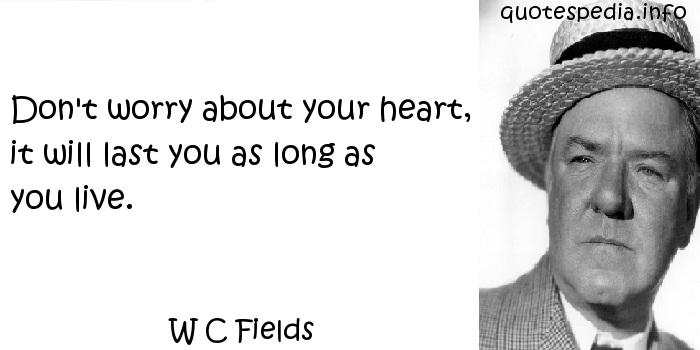 W C Fields - Don't worry about your heart, it will last you as long as you live.