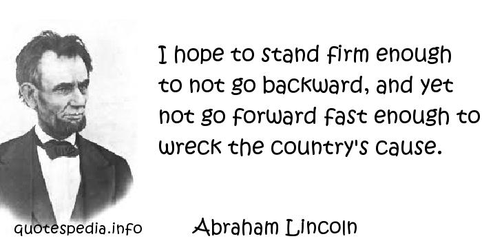 Abraham Lincoln - I hope to stand firm enough to not go backward, and yet not go forward fast enough to wreck the country's cause.