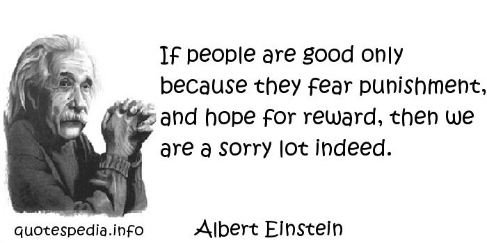 Albert Einstein - If people are good only because they fear punishment, and hope for reward, then we are a sorry lot indeed.