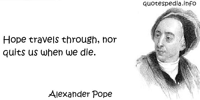 Alexander Pope - Hope travels through, nor quits us when we die.