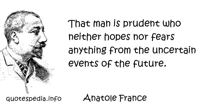 Anatole France - That man is prudent who neither hopes nor fears anything from the uncertain events of the future.