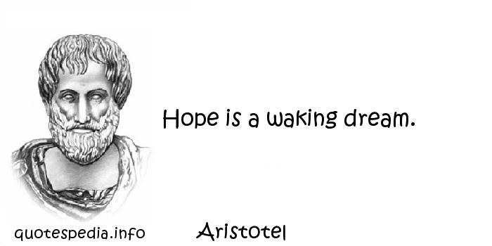 Aristotel - Hope is a waking dream.