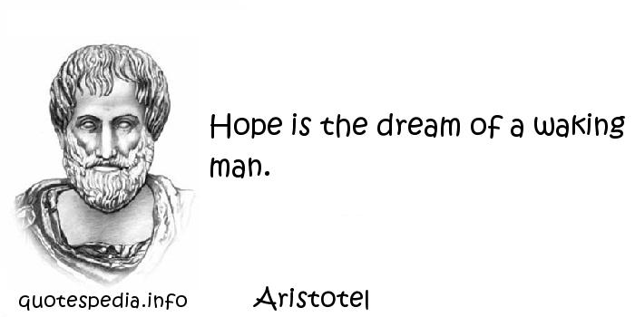 Aristotel - Hope is the dream of a waking man.