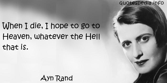 Ayn Rand - When I die, I hope to go to Heaven, whatever the Hell that is.