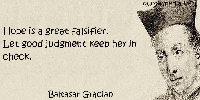 Baltasar Gracian - Hope is a great falsifier. Let good judgment keep her in check.