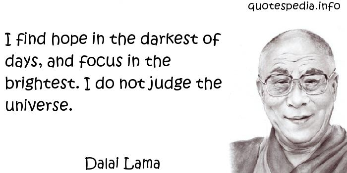 Dalai Lama - I find hope in the darkest of days, and focus in the brightest. I do not judge the universe.
