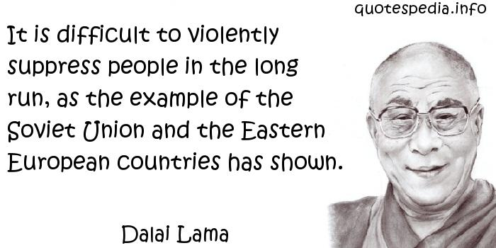 Dalai Lama - It is difficult to violently suppress people in the long run, as the example of the Soviet Union and the Eastern European countries has shown.