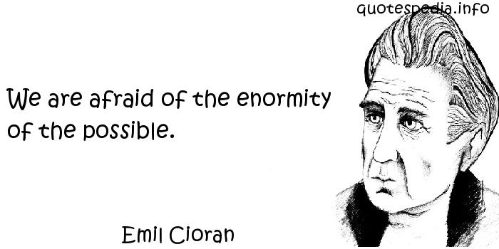 Emil Cioran - We are afraid of the enormity of the possible.