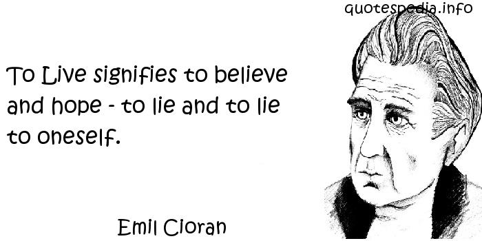 Emil Cioran - To Live signifies to believe and hope - to lie and to lie to oneself.