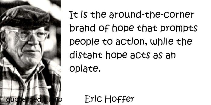 Eric Hoffer - It is the around-the-corner brand of hope that prompts people to action, while the distant hope acts as an opiate.