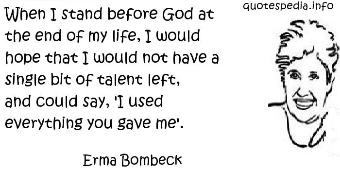 Erma Bombeck - When I stand before God at the end of my life, I would hope that I would not have a single bit of talent left, and could say, 'I used everything you gave me'.