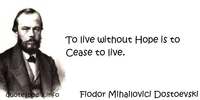 Fiodor Mihailovici Dostoevski - To live without Hope is to Cease to live.
