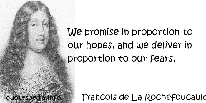 Francois de La Rochefoucauld - We promise in proportion to our hopes, and we deliver in proportion to our fears.