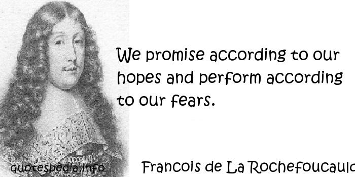 Francois de La Rochefoucauld - We promise according to our hopes and perform according to our fears.