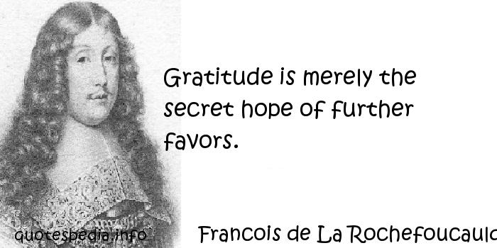 Francois de La Rochefoucauld - Gratitude is merely the secret hope of further favors.