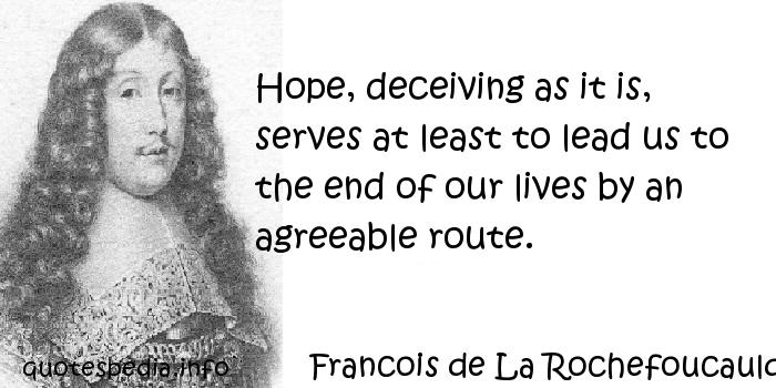 Francois de La Rochefoucauld - Hope, deceiving as it is, serves at least to lead us to the end of our lives by an agreeable route.