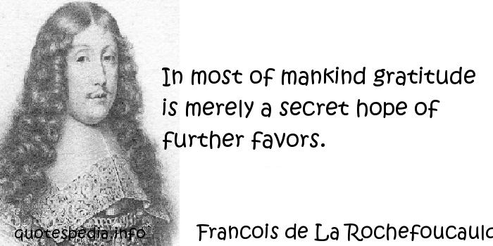 Francois de La Rochefoucauld - In most of mankind gratitude is merely a secret hope of further favors.