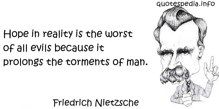Friedrich Nietzsche - Hope in reality is the worst of all evils because it prolongs the torments of man.