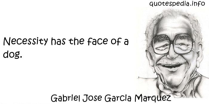 Gabriel Jose Garcia Marquez - Necessity has the face of a dog.