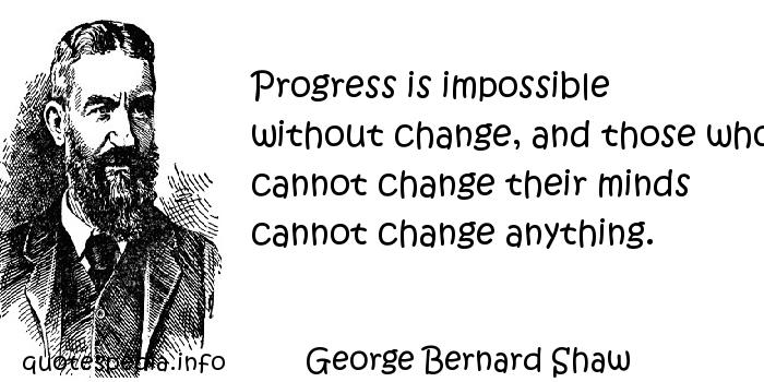 George Bernard Shaw - Progress is impossible without change, and those who cannot change their minds cannot change anything.