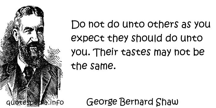 George Bernard Shaw - Do not do unto others as you expect they should do unto you. Their tastes may not be the same.