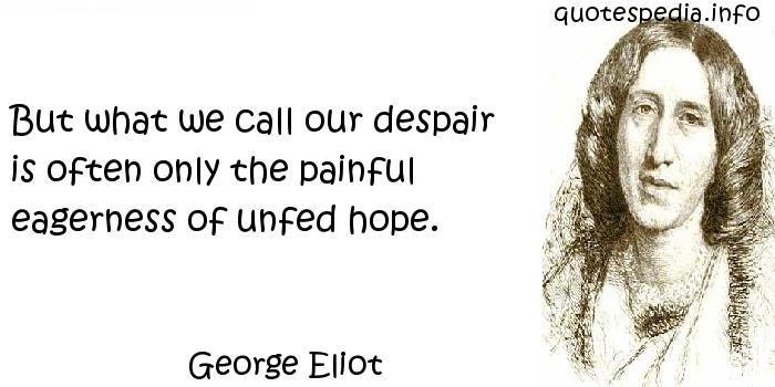 George Eliot - But what we call our despair is often only the painful eagerness of unfed hope.