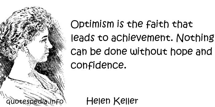 Helen Keller - Optimism is the faith that leads to achievement. Nothing can be done without hope and confidence.