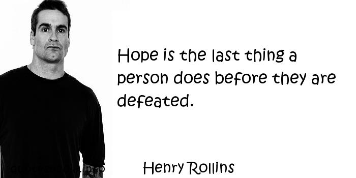 Henry Rollins - Hope is the last thing a person does before they are defeated.