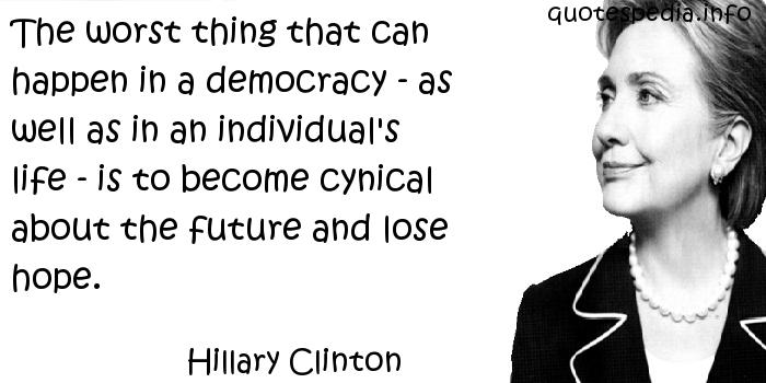 Hillary Clinton - The worst thing that can happen in a democracy - as well as in an individual's life - is to become cynical about the future and lose hope.