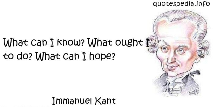 Immanuel Kant - What can I know? What ought I to do? What can I hope?