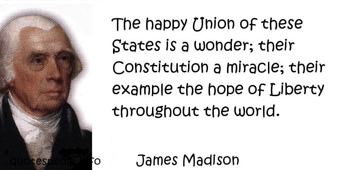 James Madison - The happy Union of these States is a wonder; their Constitution a miracle; their example the hope of Liberty throughout the world.