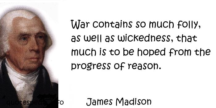 James Madison - War contains so much folly, as well as wickedness, that much is to be hoped from the progress of reason.