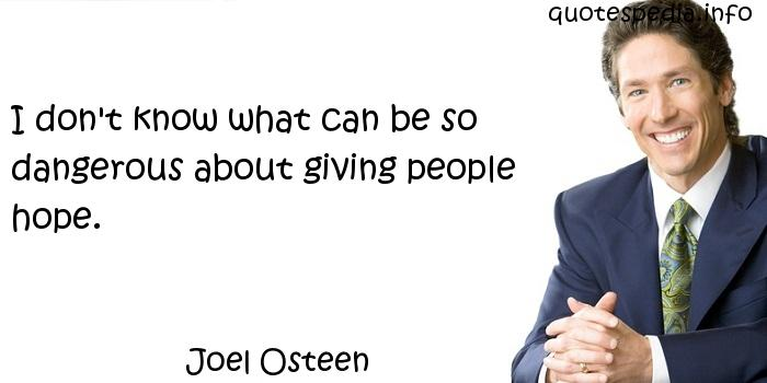Joel Osteen - I don't know what can be so dangerous about giving people hope.