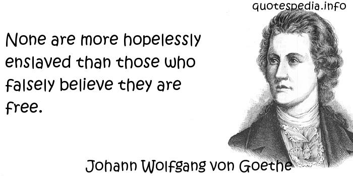 Johann Wolfgang von Goethe - None are more hopelessly enslaved than those who falsely believe they are free.