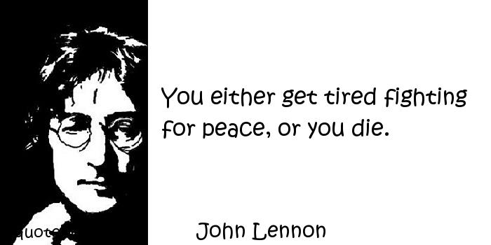 John Lennon - You either get tired fighting for peace, or you die.