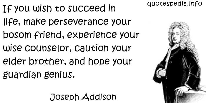 Joseph Addison - If you wish to succeed in life, make perseverance your bosom friend, experience your wise counselor, caution your elder brother, and hope your guardian genius.
