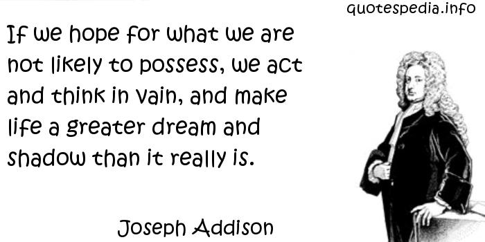 Joseph Addison - If we hope for what we are not likely to possess, we act and think in vain, and make life a greater dream and shadow than it really is.