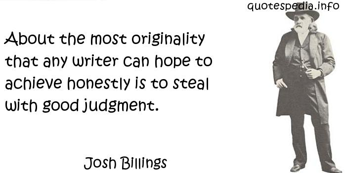 Josh Billings - About the most originality that any writer can hope to achieve honestly is to steal with good judgment.