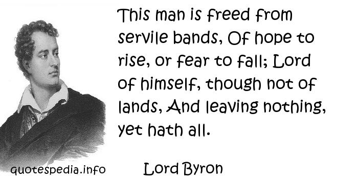 Lord Byron - This man is freed from servile bands, Of hope to rise, or fear to fall; Lord of himself, though not of lands, And leaving nothing, yet hath all.