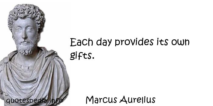 Marcus Aurelius - Each day provides its own gifts.